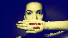 O politicamente correto ataca um direito humano básico: a liberdade de pensamento e de expressão